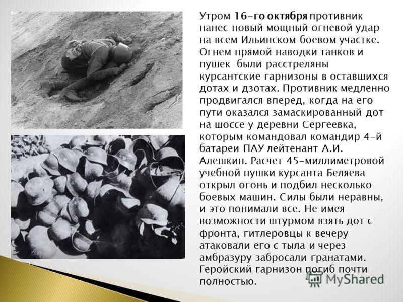 Утром 16-го октября противник нанес новый мощный огневой удар на всем Ильинском боевом участке. Огнем прямой наводки танков и пушек были расстреляны курсантские гарнизоны в оставшихся дотах и дзотах. Противник медленно продвигался вперед, когда на ег