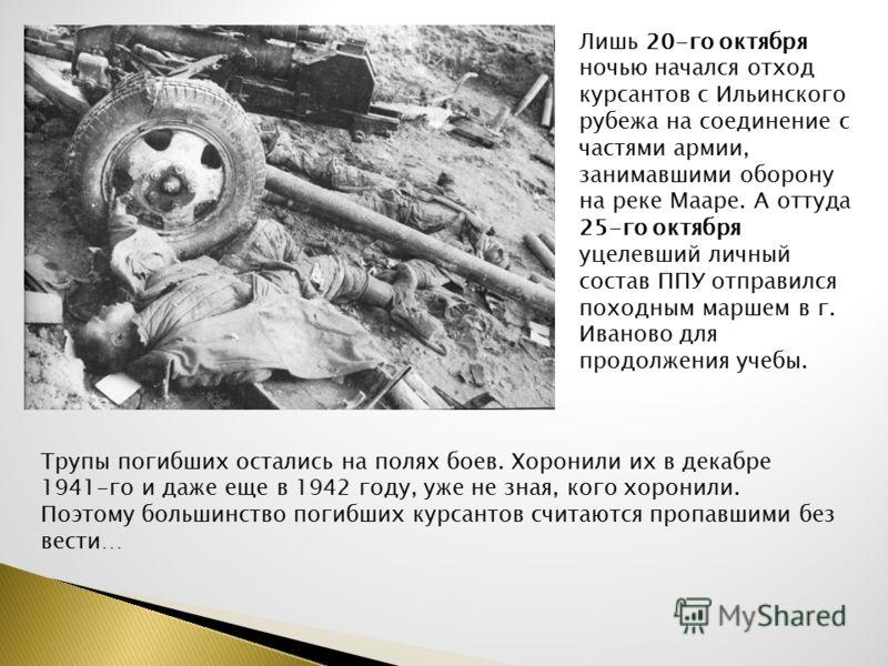 Лишь 20-го октября ночью начался отход курсантов с Ильинского рубежа на соединение с частями армии, занимавшими оборону на реке Мааре. А оттуда 25-го октября уцелевший личный состав ППУ отправился походным маршем в г. Иваново для продолжения учебы. Т