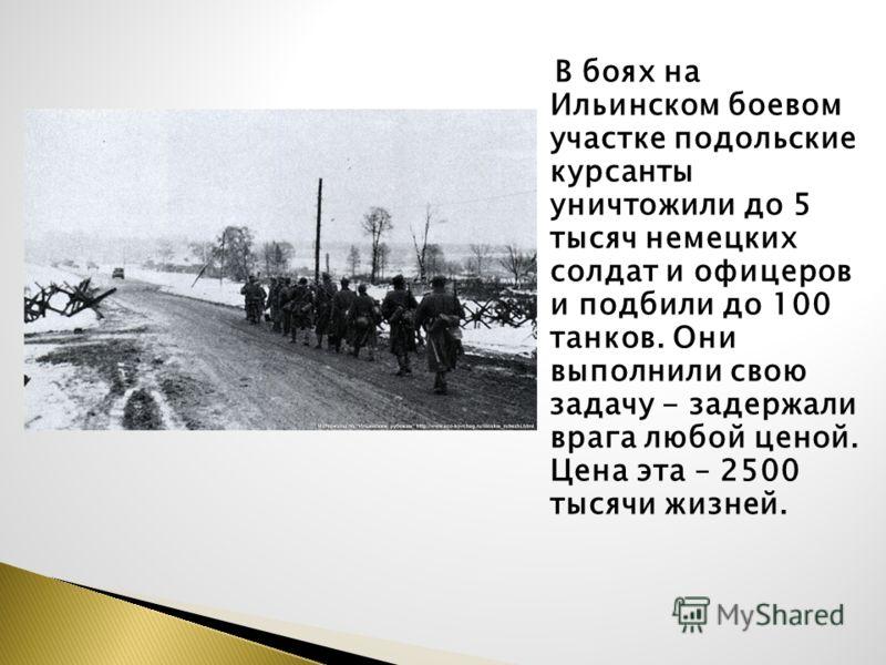 В боях на Ильинском боевом участке подольские курсанты уничтожили до 5 тысяч немецких солдат и офицеров и подбили до 100 танков. Они выполнили свою задачу - задержали врага любой ценой. Цена эта – 2500 тысячи жизней.