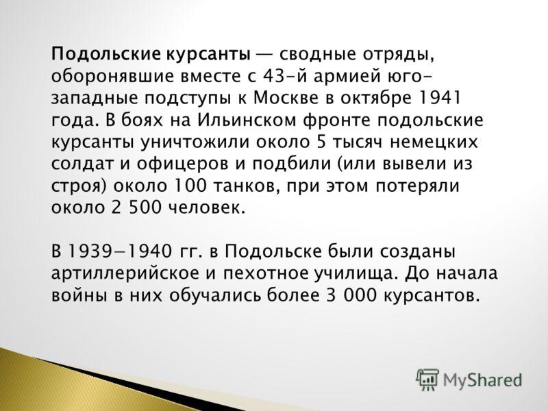 Подольские курсанты сводные отряды, оборонявшие вместе с 43-й армией юго- западные подступы к Москве в октябре 1941 года. В боях на Ильинском фронте подольские курсанты уничтожили около 5 тысяч немецких солдат и офицеров и подбили (или вывели из стро
