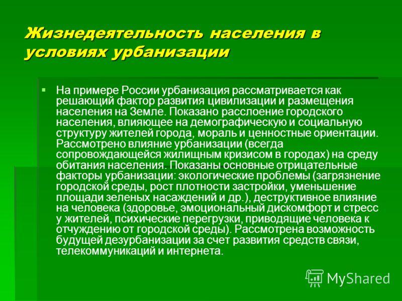 Жизнедеятельность населения в условиях урбанизации На примере России урбанизация рассматривается как решающий фактор развития цивилизации и размещения населения на Земле. Показано расслоение городского населения, влияющее на демографическую и социаль