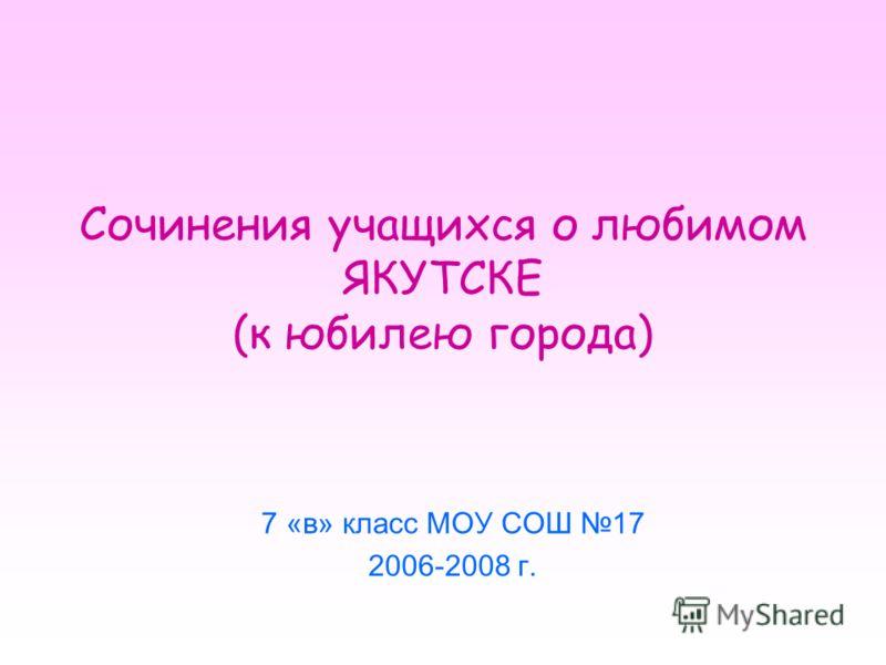 Сочинения учащихся о любимом ЯКУТСКЕ (к юбилею города) 7 «в» класс МОУ СОШ 17 2006-2008 г.
