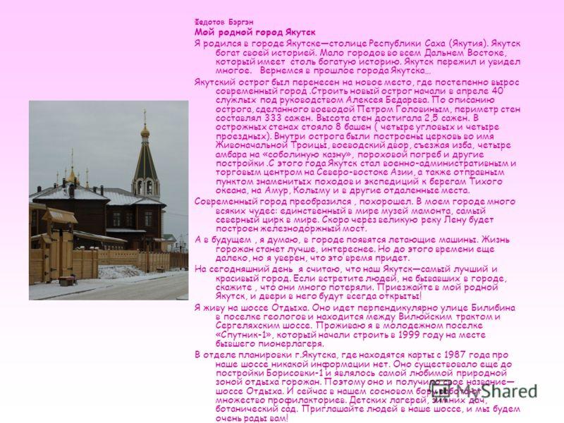Федотов Бэргэн Мой родной город Якутск Я родился в городе Якутскестолице Республики Саха (Якутия). Якутск богат своей историей. Мало городов во всем Дальнем Востоке, который имеет столь богатую историю. Якутск пережил и увидел многое. Вернемся в прош