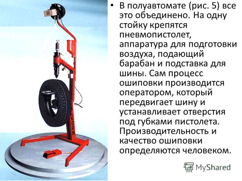 В полуавтомате (рис. 5) все это объединено. На одну стойку крепятся пневмопистолет, аппаратура для подготовки воздуха, подающий барабан и подставка для шины. Сам процесс ошиповки производится оператором, который передвигает шину и устанавливает отвер