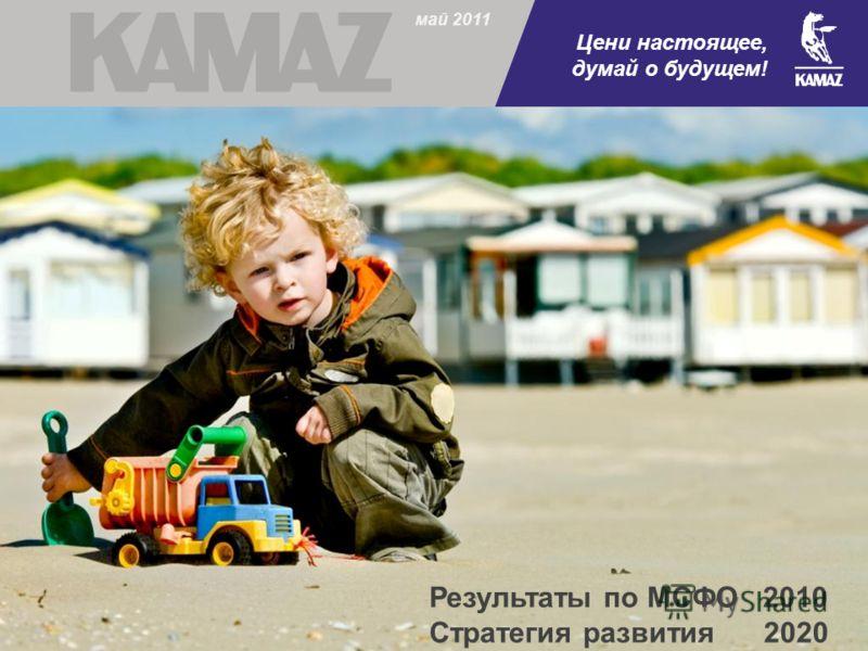 май 2011 Результаты по МСФО 2010 Стратегия развития 2020 Цени настоящее, думай о будущем!
