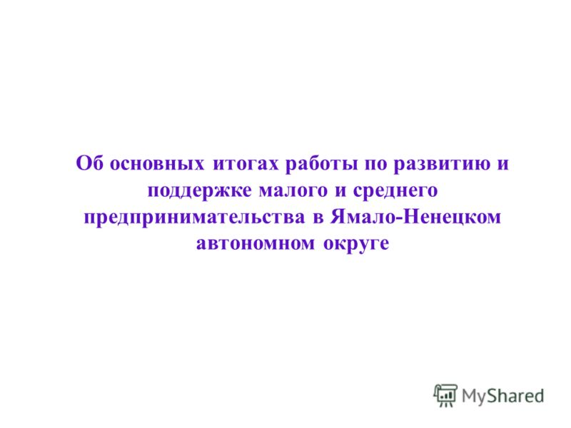 Об основных итогах работы по развитию и поддержке малого и среднего предпринимательства в Ямало-Ненецком автономном округе 2012 год