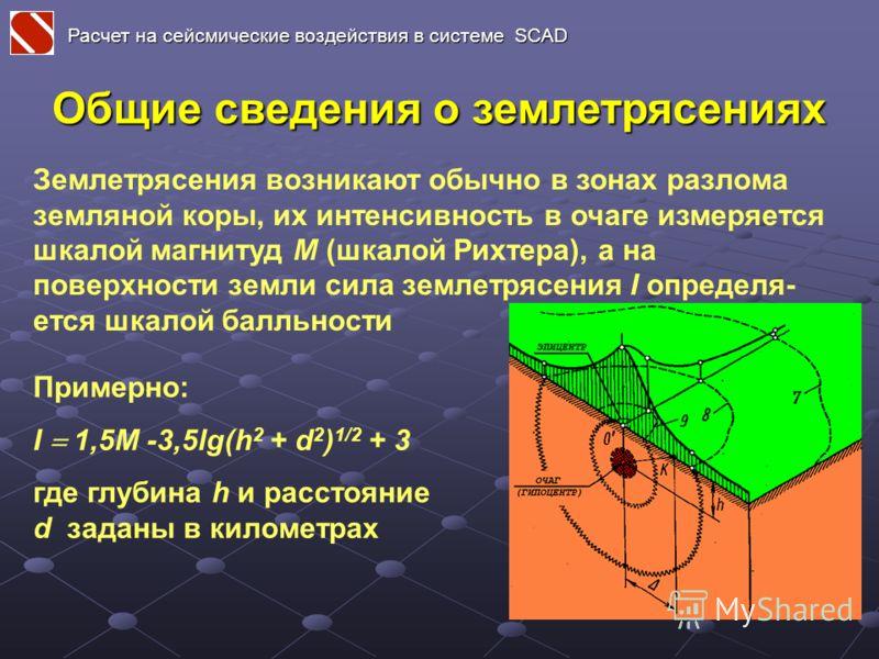 Общие сведения о землетрясениях Землетрясения возникают обычно в зонах разлома земляной коры, их интенсивность в очаге измеряется шкалой магнитуд M (шкалой Рихтера), а на поверхности земли сила землетрясения I определя- ется шкалой балльности Примерн