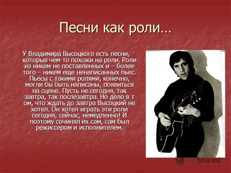Песни как роли… У Владимира Высоцкого есть песни, которые чем-то похожи на роли. Роли из никем не поставленных и – более того – никем еще ненаписанных пьес. Пьесы с такими ролями, конечно, могли бы быть написаны, появиться на сцене. Пусть не сегодня,