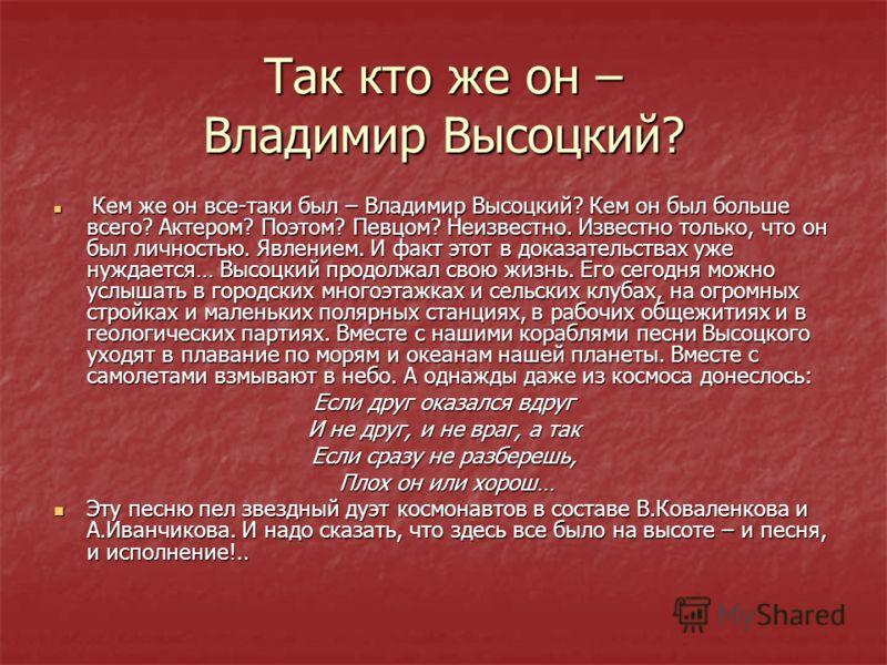 Так кто же он – Владимир Высоцкий? Кем же он все-таки был – Владимир Высоцкий? Кем он был больше всего? Актером? Поэтом? Певцом? Неизвестно. Известно только, что он был личностью. Явлением. И факт этот в доказательствах уже нуждается… Высоцкий продол