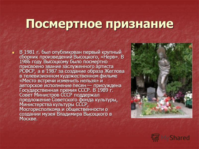 Посмертное признание В 1981 г. был опубликован первый крупный сборник произведений Высоцкого, «Нерв». В 1986 году Высоцкому было посмертно присвоено звание заслуженного артиста РСФСР, а в 1987 за создание образа Жеглова в телевизионном художественном