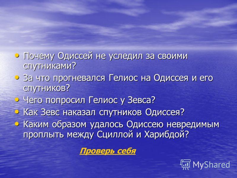 Почему Одиссей не уследил за своими спутниками? Почему Одиссей не уследил за своими спутниками? За что прогневался Гелиос на Одиссея и его спутников? За что прогневался Гелиос на Одиссея и его спутников? Чего попросил Гелиос у Зевса? Чего попросил Ге