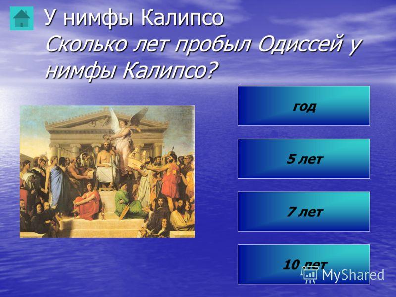 У нимфы Калипсо Сколько лет пробыл Одиссей у нимфы Калипсо? 10 лет 7 лет 5 лет год