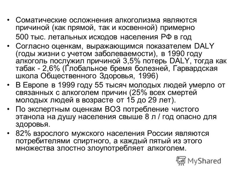 Соматические осложнения алкоголизма являются причиной (как прямой, так и косвенной) примерно 500 тыс. летальных исходов населения РФ в год Согласно оценкам, выражающимся показателем DALY (годы жизни с учетом заболеваемости), в 1990 году алкоголь посл