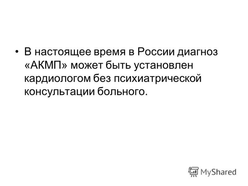 В настоящее время в России диагноз «АКМП» может быть установлен кардиологом без психиатрической консультации больного.