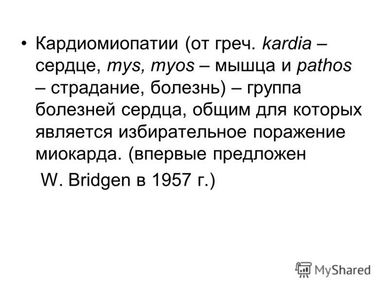 Кардиомиопатии (от греч. kardia – сердце, mys, myos – мышца и pathos – страдание, болезнь) – группа болезней сердца, общим для которых является избирательное поражение миокарда. (впервые предложен W. Bridgen в 1957 г.)