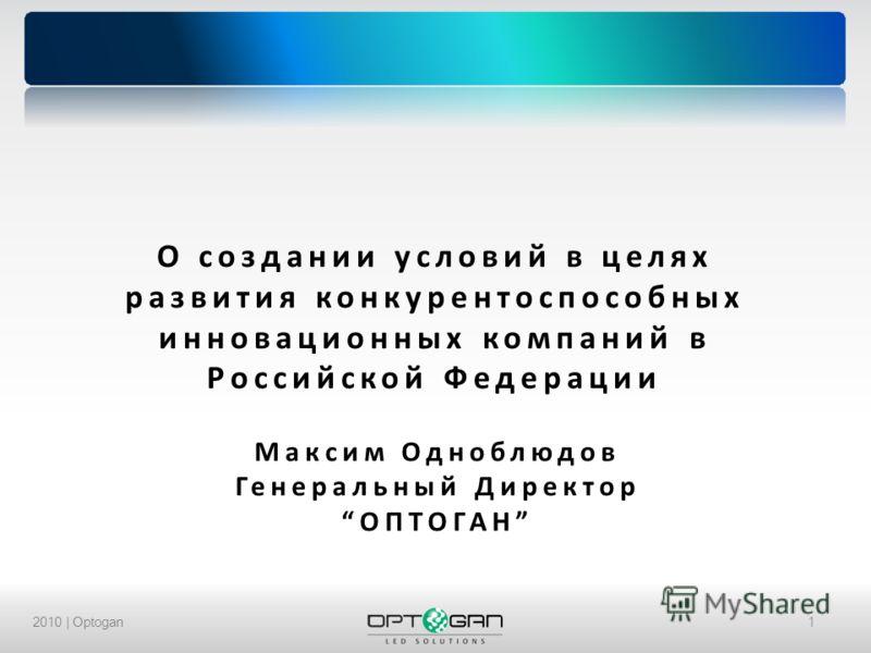 2010 | Optogan1 О создании условий в целях развития конкурентоспособных инновационных компаний в Российской Федерации Максим Одноблюдов Генеральный ДиректорОПТОГАН