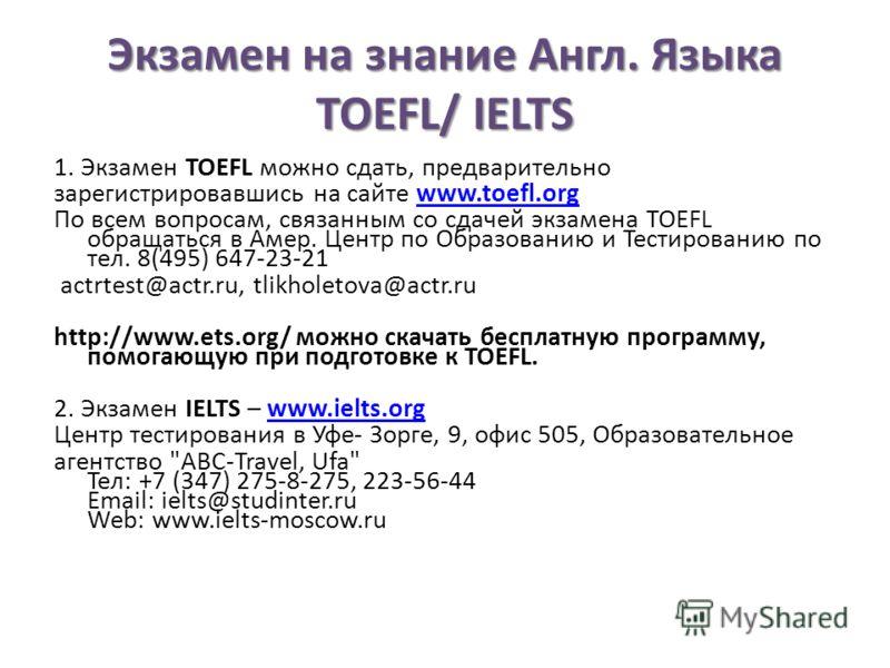 Экзамен на знание Англ. Языка TOEFL/ IELTS 1. Экзамен TOEFL можно сдать, предварительно зарегистрировавшись на сайте www.toefl.orgwww.toefl.org По всем вопросам, связанным со сдачей экзамена TOEFL обращаться в Амер. Центр по Образованию и Тестировани