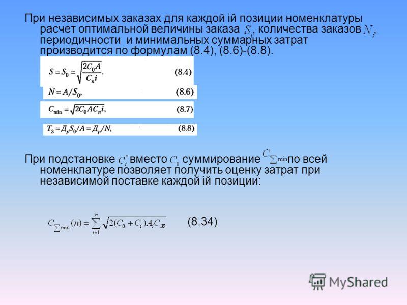 При независимых заказах для каждой iй позиции номенклатуры расчет оптимальной величины заказа, количества заказов, периодичности и минимальных суммарных затрат производится по формулам (8.4), (8.6)-(8.8). При подстановке вместо суммирование по всей н