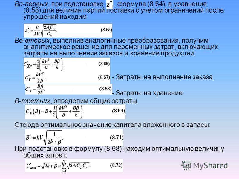Во-первых, при подстановке, формула (8.64), в уравнение (8.58) для величин партий поставки с учетом ограничений после упрощений находим Во-вторых, выполнив аналогичные преобразования, получим aнaлитическое решение для переменных затрат, включающих за