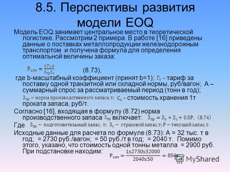 8.5. Перспективы развития модели EOQ Модель EOQ занимает центральное место в теоретической логистике. Рассмотрим 2 примера. В работе [16] приведены данные о поставках металлопродукции железнодорожным транспортом и получена формула для определения опт
