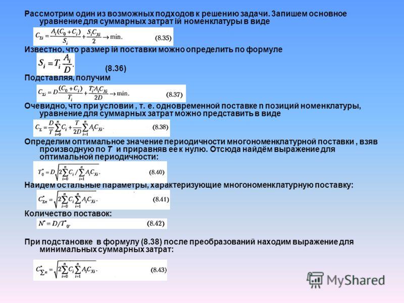 Рассмотрим один из возможных подходов к решению задачи. 3aпишем основное уравнение для суммарных затрат iй номенклатуры в виде Известно, что размер iй поставки можно определить по формуле (8.36) Подставляя, получим Очевидно, что при условии, т. е. од