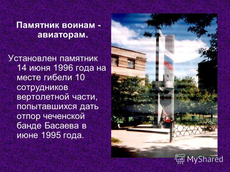 Памятник воинам - авиаторам. Установлен памятник 14 июня 1996 года на месте гибели 10 сотрудников вертолетной части, попытавшихся дать отпор чеченской банде Басаева в июне 1995 года.