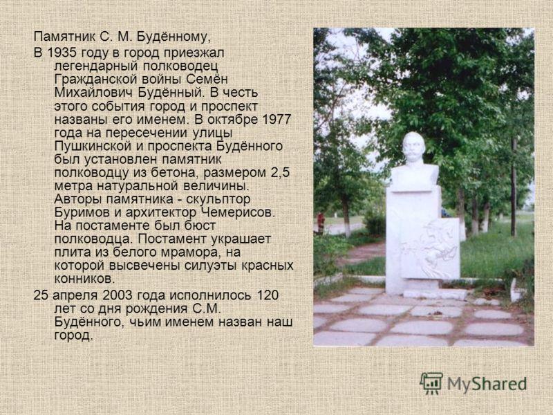 Памятник С. М. Будённому, В 1935 году в город приезжал легендарный полководец Гражданской войны Семён Михайлович Будённый. В честь этого события город и проспект названы его именем. В октябре 1977 года на пересечении улицы Пушкинской и проспекта Будё