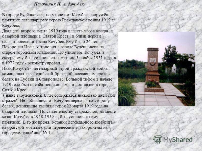 Памятник И. А. Кочубею. В городе Будённовске, по улице им. Кочубея, сооружён памятник легендарному герою Гражданской войны 1919 г. Кочубею. Двадцать второго марта 1919 года в шесть часов вечера на базарной площади г. Святой Крест ( в близи церкви ) п