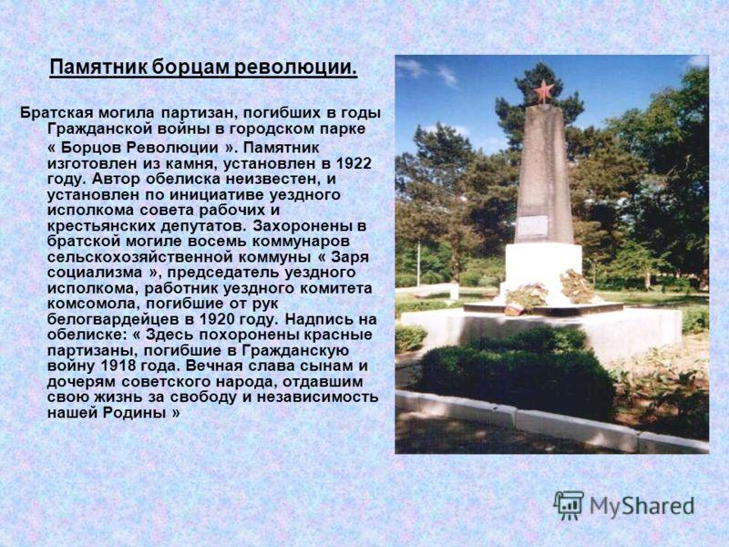 Памятник борцам революции. Братская могила партизан, погибших в годы Гражданской войны в городском парке « Борцов Революции ». Памятник изготовлен из камня, установлен в 1922 году. Автор обелиска неизвестен, и установлен по инициативе уездного исполк
