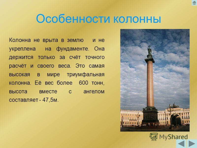 Особенности колонны Колонна не врыта в землю и не укреплена на фундаменте. Она держится только за счёт точного расчёт и своего веса. Это самая высокая в мире триумфальная колонна. Её вес более 600 тонн, высота вместе с ангелом составляет - 47,5м.