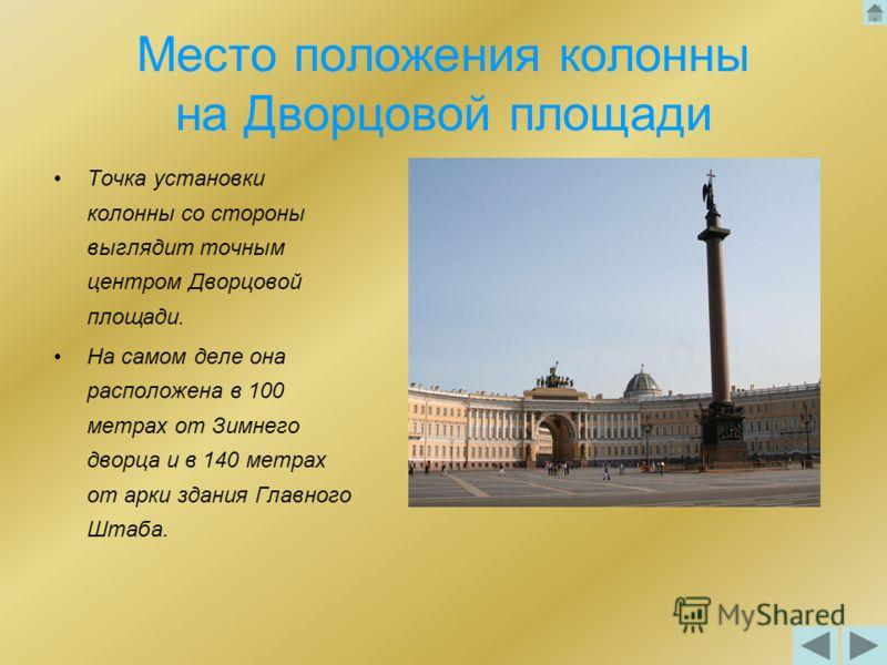 Место положения колонны на Дворцовой площади Точка установки колонны со стороны выглядит точным центром Дворцовой площади. На самом деле она расположена в 100 метрах от Зимнего дворца и в 140 метрах от арки здания Главного Штаба.
