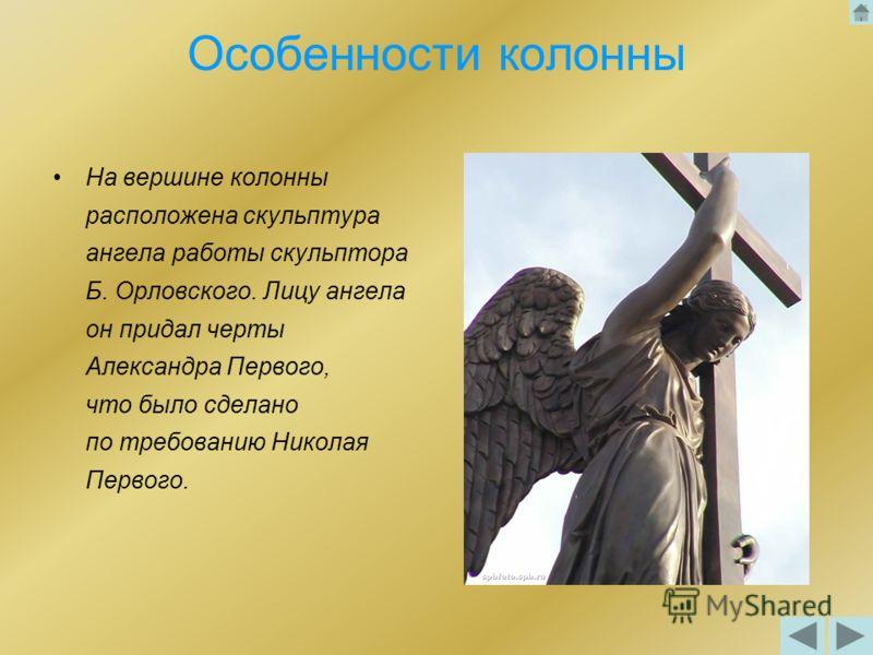Особенности колонны На вершине колонны расположена скульптура ангела работы скульптора Б. Орловского. Лицу ангела он придал черты Александра Первого, что было сделано по требованию Николая Первого.