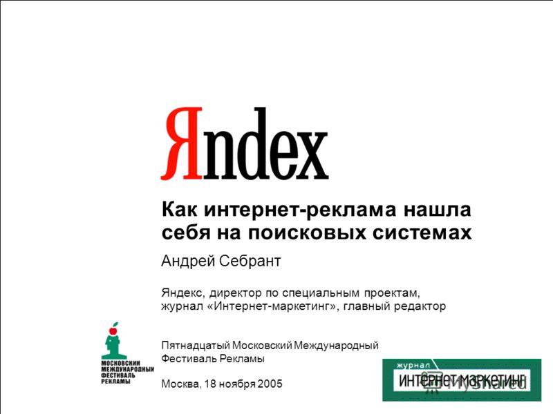 1 Как интернет-реклама нашла себя на поисковых системах Андрей Себрант Яндекс, директор по специальным проектам, журнал «Интернет-маркетинг», главный редактор Пятнадцатый Московский Международный Фестиваль Рекламы Москва, 18 ноября 2005