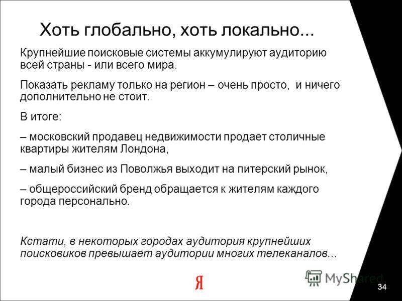 34 Хоть глобально, хоть локально... Крупнейшие поисковые системы аккумулируют аудиторию всей страны - или всего мира. Показать рекламу только на регион – очень просто, и ничего дополнительно не стоит. В итоге: – московский продавец недвижимости прода
