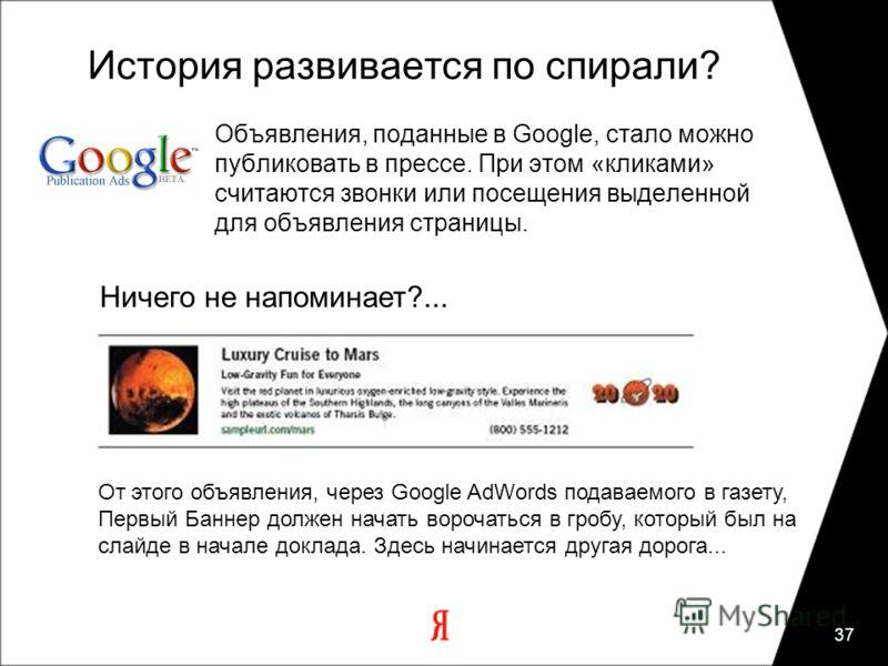 37 История развивается по спирали? Объявления, поданные в Google, стало можно публиковать в прессе. При этом «кликами» считаются звонки или посещения выделенной для объявления страницы. Ничего не напоминает?... От этого объявления, через Google AdWor