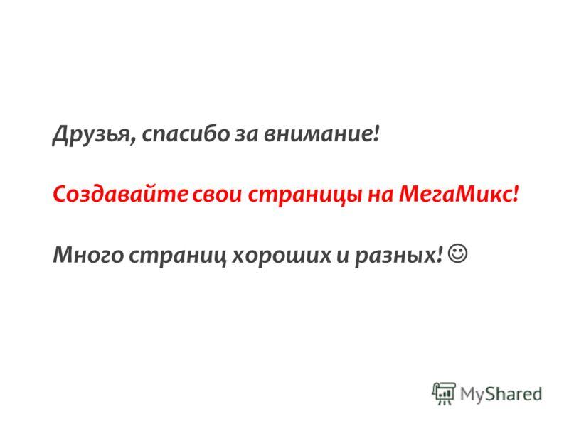 Друзья, спасибо за внимание! Создавайте свои страницы на МегаМикс! Много страниц хороших и разных!
