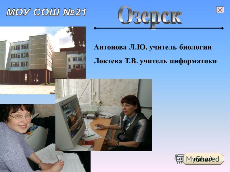 Антонова Л.Ю. учитель биологии Локтева Т.В. учитель информатики назад