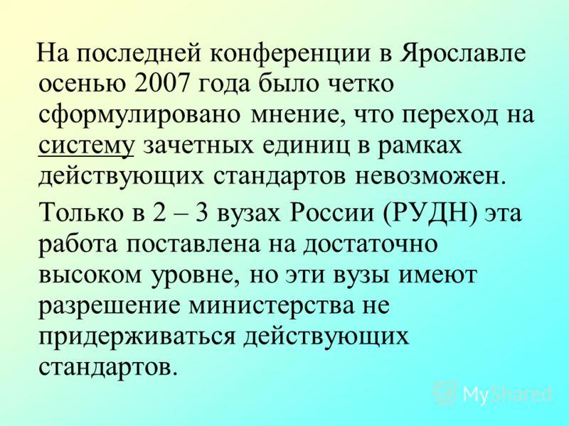 На последней конференции в Ярославле осенью 2007 года было четко сформулировано мнение, что переход на систему зачетных единиц в рамках действующих стандартов невозможен. Только в 2 – 3 вузах России (РУДН) эта работа поставлена на достаточно высоком