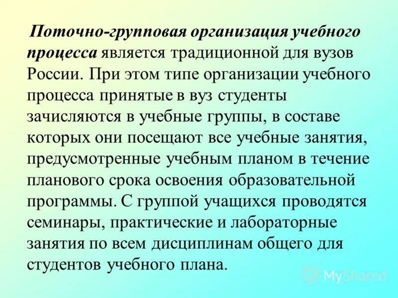 Поточно-групповая организация учебного процесса является традиционной для вузов России. При этом типе организации учебного процесса принятые в вуз студенты зачисляются в учебные группы, в составе которых они посещают все учебные занятия, предусмотрен