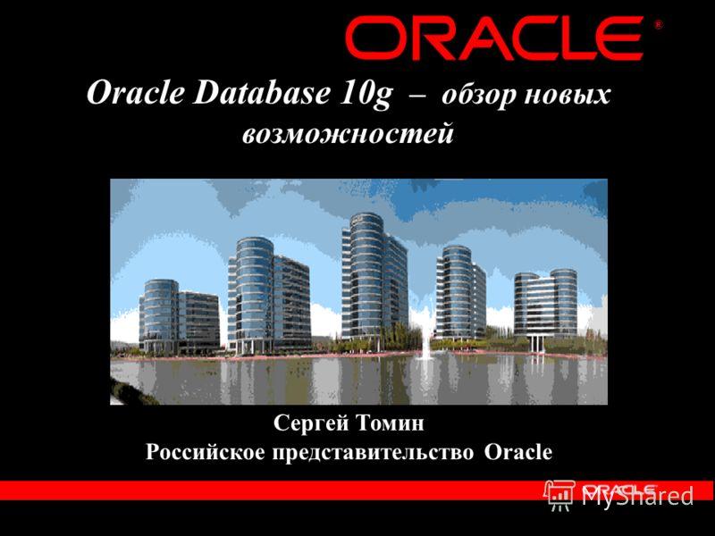 ® Oracle Database 10g – обзор новых возможностей Сергей Томин Российское представительство Oracle