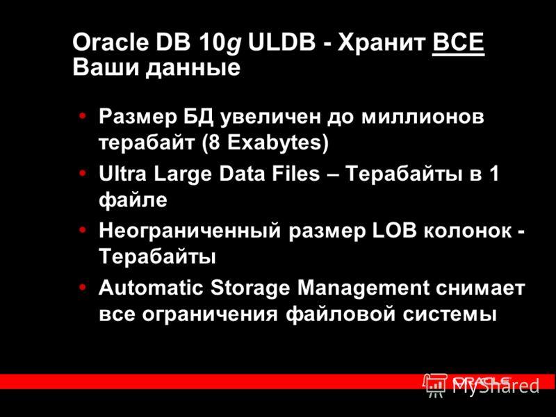 Oracle DB 10g ULDB - Хранит ВСЕ Ваши данные Размер БД увеличен до миллионов терабайт (8 Exabytes) Ultra Large Data Files – Терабайты в 1 файле Неограниченный размер LOB колонок - Терабайты Automatic Storage Management снимает все ограничения файловой
