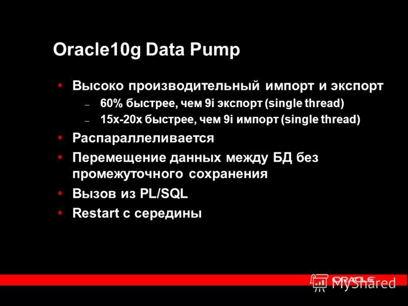 Oracle10g Data Pump Высоко производительный импорт и экспорт – 60% быстрее, чем 9i экспорт (single thread) – 15x-20x быстрее, чем 9i импорт (single thread) Распараллеливается Перемещение данных между БД без промежуточного сохранения Вызов из PL/SQL R