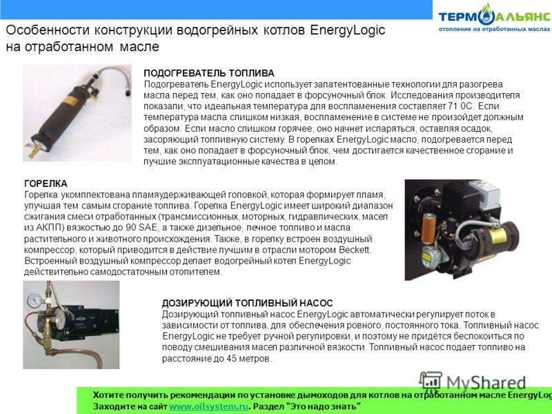 Особенности конструкции водогрейных котлов EnergyLogic на отработанном масле ПОДОГРЕВАТЕЛЬ ТОПЛИВА Подогреватель EnergyLogic использует запатентованные технологии для разогрева масла перед тем, как оно попадает в форсуночный блок. Исследования произв