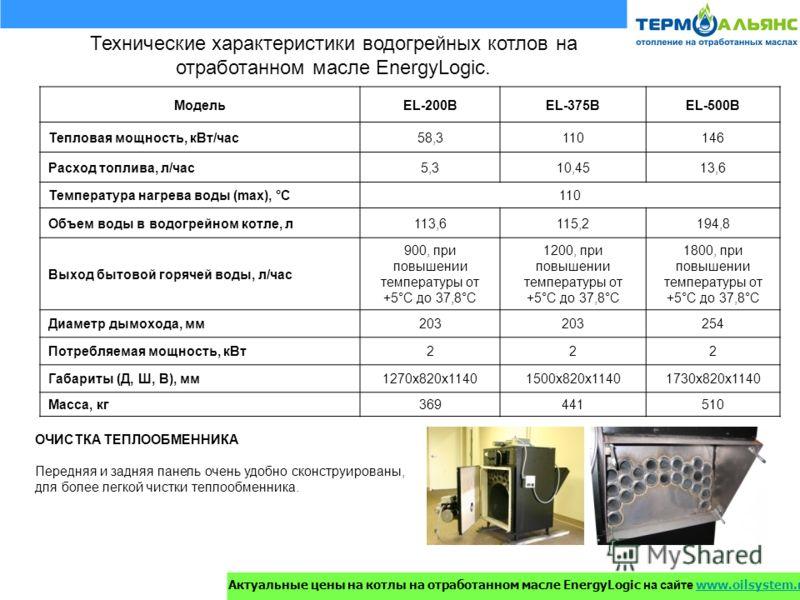 Технические характеристики водогрейных котлов на отработанном масле EnergyLogic. МодельEL-200BEL-375BEL-500B Тепловая мощность, кВт/час58,3110146 Расход топлива, л/час5,310,4513,6 Температура нагрева воды (max), °С110 Объем воды в водогрейном котле,