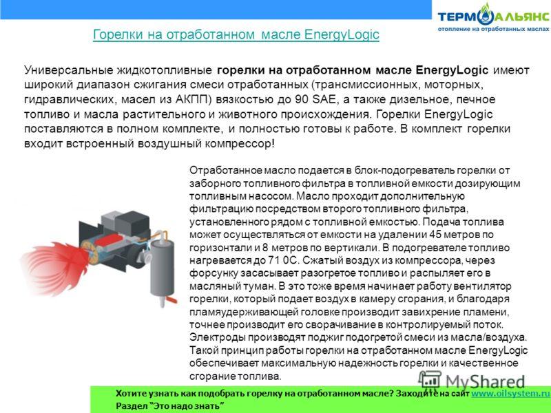 Универсальные жидкотопливные горелки на отработанном масле EnergyLogic имеют широкий диапазон сжигания смеси отработанных (трансмиссионных, моторных, гидравлических, масел из АКПП) вязкостью до 90 SAE, а также дизельное, печное топливо и масла растит