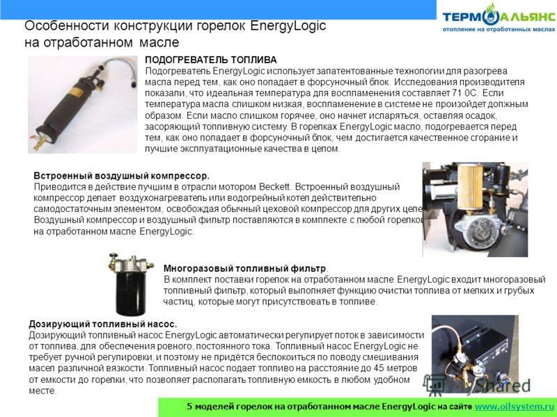Особенности конструкции горелок EnergyLogic на отработанном масле ПОДОГРЕВАТЕЛЬ ТОПЛИВА Подогреватель EnergyLogic использует запатентованные технологии для разогрева масла перед тем, как оно попадает в форсуночный блок. Исследования производителя пок