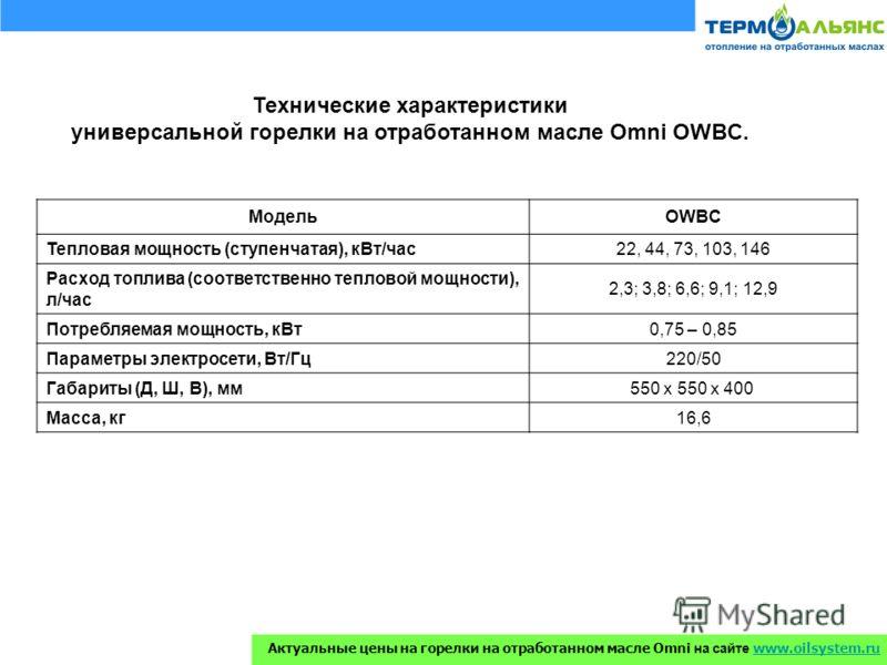 Технические характеристики универсальной горелки на отработанном масле Omni OWBC. МодельOWBC Тепловая мощность (ступенчатая), кВт/час22, 44, 73, 103, 146 Расход топлива (соответственно тепловой мощности), л/час 2,3; 3,8; 6,6; 9,1; 12,9 Потребляемая м