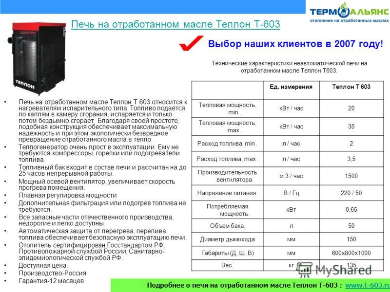 Печь на отработанном масле Теплон Т-603 Печь на отработанном масле Теплон Т 603 относится к нагревателям испарительного типа. Топливо подаётся по каплям в камеру сгорания, испаряется и только потом бездымно сгорает. Благодаря своей простоте, подобная