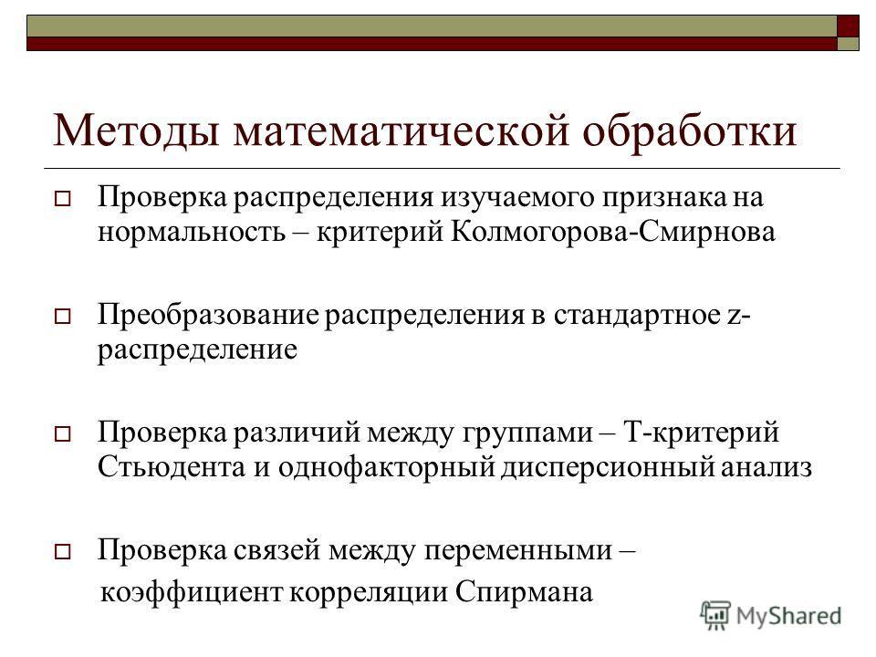 Методы математической обработки Проверка распределения изучаемого признака на нормальность – критерий Колмогорова-Смирнова Преобразование распределения в стандартное z- распределение Проверка различий между группами – T-критерий Стьюдента и однофакто