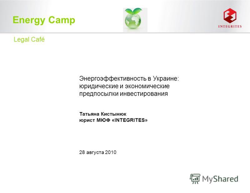 Energy Camp Энергоэффективность в Украине: юридические и экономические предпосылки инвестирования Татьяна Кистынюк юрист МЮФ «INTEGRITES» Legal Café 28 августа 2010